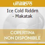 Various - Ice Cold Riddim - Makatak cd musicale di ARTISTI VARI