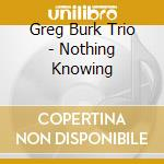 Nothing knowing cd musicale di Greg burk trio