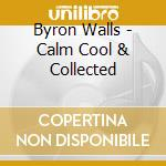 Byron Walls - Calm Cool & Collected cd musicale di Walls Byron
