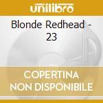 Blonde Redhead - 23 cd musicale di BLONDE REDHEAD