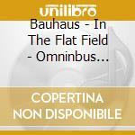 IN THE FLAT FIELD-OMNINBUS ED             cd musicale di BAUHAUS