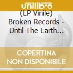 (LP VINILE) UNTIL THE EARTH BEGINS TO PART lp vinile di BROKEN RECORDS