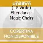 (LP VINILE) MAGIC CHAIRS                              lp vinile di EFTERKLANG