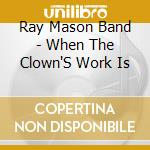 When the clown's work is - cd musicale di Ray mason band