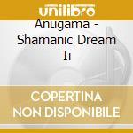 SHAMANIC DREAM II                         cd musicale di ANUGAMA