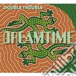 Dreamtime cd musicale di Double trouble (2 cd