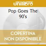 POP GOES THE 90's cd musicale di ARTISTI VARI