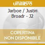 J2 cd musicale di JARBOE JUSTIN BROADRICK