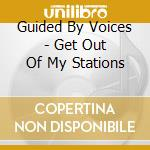 GET OUT OF MY STATIONS                    cd musicale di GUIDED BY VOICES