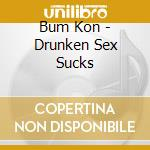 Bum Kon - Drunken Sex Sucks cd musicale di Kon Bum