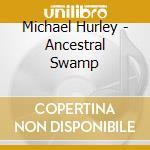 ANCESTRAL SWAMP                           cd musicale di Michael Hurley