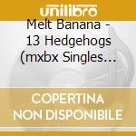 13 HEDGEHOGS (MXBX SINGLES 1994-1999)     cd musicale di Banana Melt