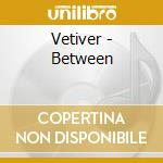 BETWEEN                                   cd musicale di VETIVER