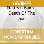 Matteah Baim - Death Of The Sun cd musicale di Matteah Baim