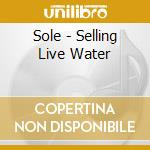 SELLING LIVE WATER                        cd musicale di SOLE