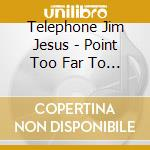 POINT TOO FAR TO ASTRO                    cd musicale di TELEPHONE JIM JESUS