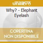 ELEPHANT EYELASH                          cd musicale di WHY?
