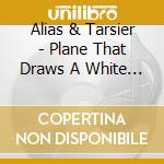 Plane That Draws a White Line cd musicale di ALIAS & TARSIER
