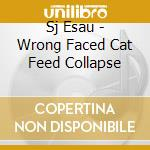 Wrong Faced Cat Feed Collapse cd musicale di Esau Sj