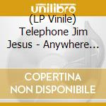 (LP VINILE) Anywhere out of the everything lp vinile di TELEPHONE JIM JESUS