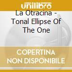 TONAL ELLIPSE OF THE ONE                  cd musicale di Otracina La