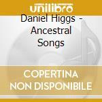 CD - HIGGS, DANIEL - Ancestral Songs cd musicale di Daniel Higgs