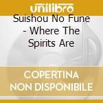 CD - SUISHOU NO FUNE - Where The Spirits Are cd musicale di SUISHOU NO FUNE
