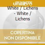 CD - WHITE / LICHENS - WHITE / LICHENS cd musicale di WHITE / LICHENS