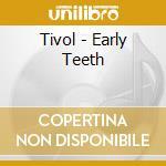 CD - TIVOL - Early Teeth cd musicale di TIVOL