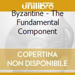 Byzantine - The Fundamental Component cd musicale di BYZANTINE