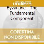 THE FUNDAMENTAL COMPONENT                 cd musicale di BYZANTINE