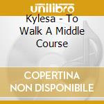 CD - KYLESA               - TO WALK A MIDDLE COURSE cd musicale di KYLESA