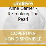 Anne Garner - Re-making The Pearl cd musicale di Anne Garner