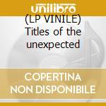 (LP VINILE) Titles of the unexpected lp vinile