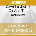 OX AND THE RAINBOW                        cd musicale di Dave Fischoff