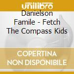 Danielson Famile - Fetch The Compass Kids cd musicale di Famile Danielson