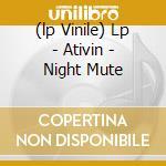 (LP VINILE) LP - ATIVIN               - NIGHT MUTE lp vinile di ATIVIN