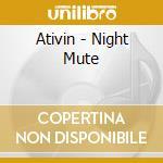 CD - ATIVIN - NIGHT MUTE cd musicale di ATIVIN
