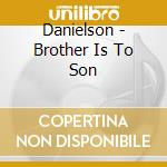 CD - DANIELSON, BR. - BROTHER IS TO SON cd musicale di Br. Danielson