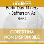 JEFFERSON AT REST                         cd musicale di EARLY DAY MINERS