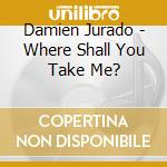 WHERE SHALL YOU TAKE ME? cd musicale di Damien Jurado