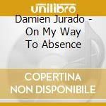 CD - JURADO, DAMIEN - ON MY WAY TO ABSENCE cd musicale di Damien Jurado