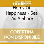 CD - HORNS OF HAPPINESS, - SEA AS A SHORE cd musicale di HORNS OF HAPPINESS