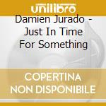 JUST IN TIME FOR SOMETHING                cd musicale di Damien Jurado