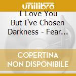 I Love You But I've Chosen Darkness - Fear Is On Our Side cd musicale di I LOVE YOU BUT I'VE CHOSEN D.