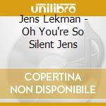 CD - LEKMAN, JENS - OH YOU RE SO SILENT JENS cd musicale di Jens Lekman