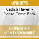 CD - CATFISH HAVEN - PLEASE COME BACK cd musicale di Haven Catfish
