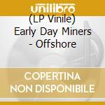 (LP VINILE) LP - EARLY DAY MINERS     - OFFSHORE lp vinile di EARLY DAY MINERS