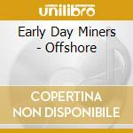 OFFSHORE cd musicale di EARLY DAY MINERS