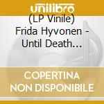 (LP VINILE) LP - HYVONEN, FRIDA       - UNTIL DEATH COMES lp vinile di Frida Hyvonen